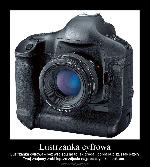 Lustrzanka cyfrowa – Lustrzanka cyfrowa - bez względu na to jak drogą i dobrą kupisz, i tak każdyTwój znajomy zrobi lepsze zdjęcie najprostszym kompaktem...
