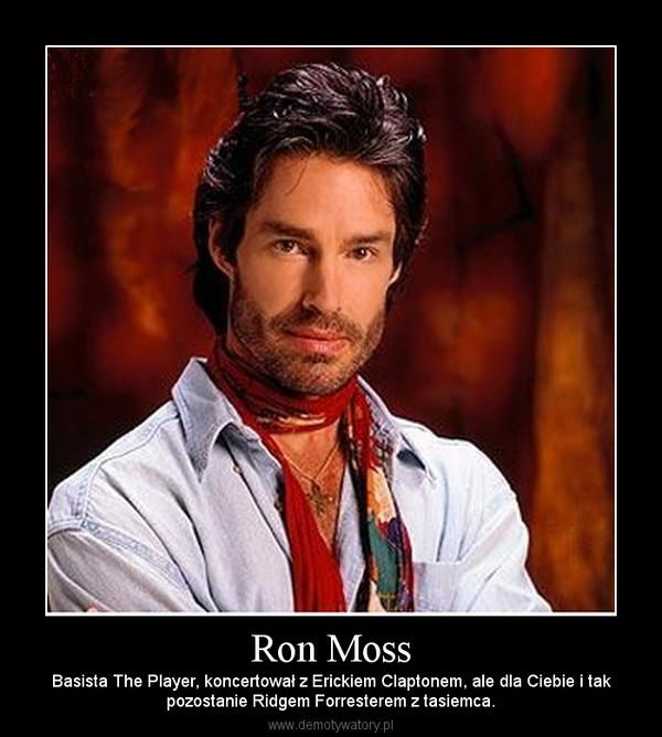 Ron Moss – Basista The Player, koncertował z Erickiem Claptonem, ale dla Ciebie i takpozostanie Ridgem Forresterem z tasiemca.