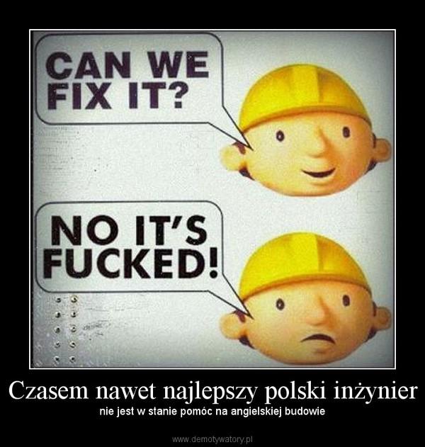 Czasem nawet najlepszy polski inżynier – nie jest w stanie pomóc na angielskiej budowie