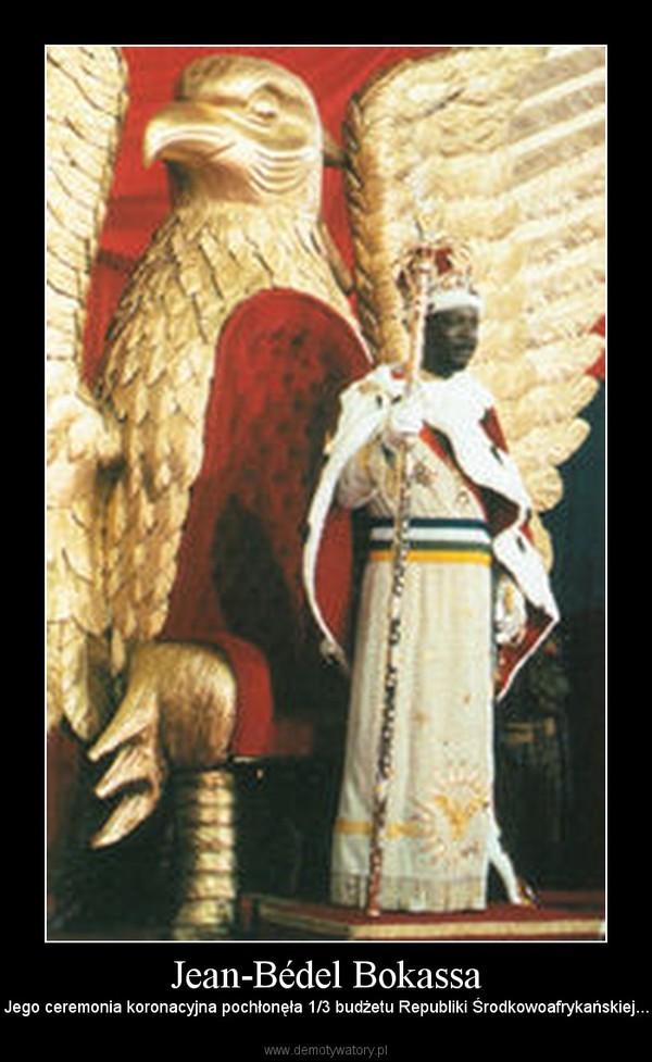 Jean-Bédel Bokassa – Jego ceremonia koronacyjna pochłonęła 1/3 budżetu Republiki Środkowoafrykańskiej...