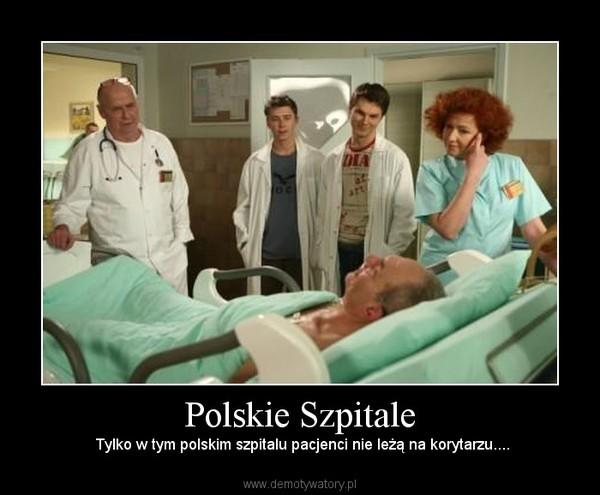 Polskie Szpitale –  Tylko w tym polskim szpitalu pacjenci nie leżą na korytarzu....