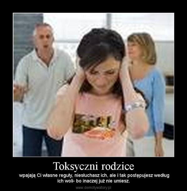 Toksyczni rodzice –  wpajają Ci własne reguły, niesłuchasz ich, ale i tak postępujesz wedługich woli- bo inaczej już nie umiesz.