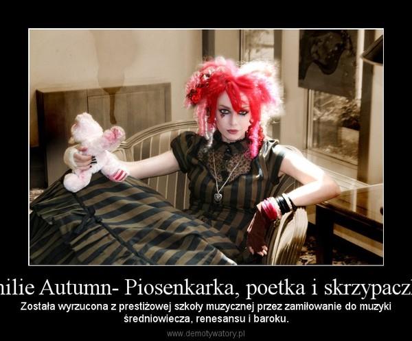 Emilie Autumn- Piosenkarka, poetka i skrzypaczka. – Została wyrzucona z prestiżowej szkoły muzycznej przez zamiłowanie do muzykiśredniowiecza, renesansu i baroku.