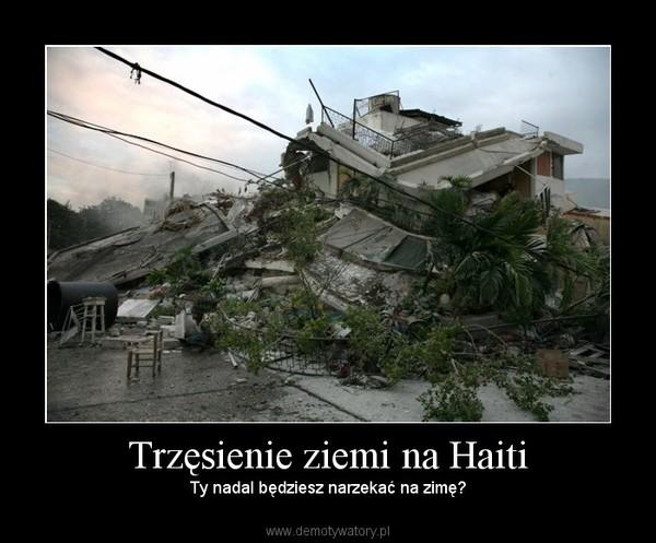 Trzęsienie ziemi na Haiti – Ty nadal będziesz narzekać na zimę?