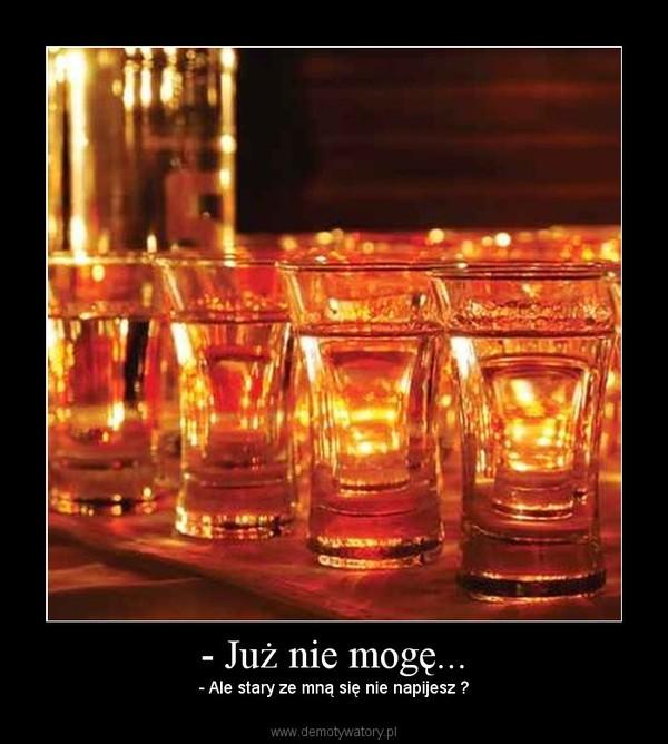 - Już nie mogę... – - Ale stary ze mną się nie napijesz ?