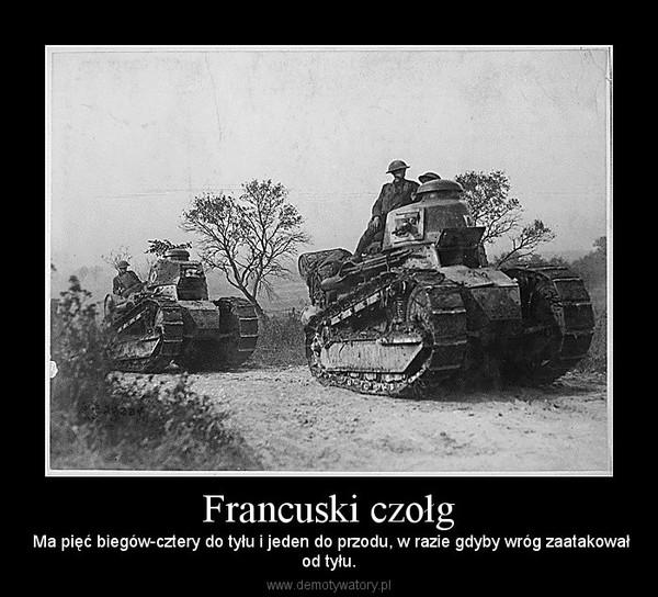 Francuski czołg –  Ma pięć biegów-cztery do tyłu i jeden do przodu, w razie gdyby wróg zaatakowałod tyłu.