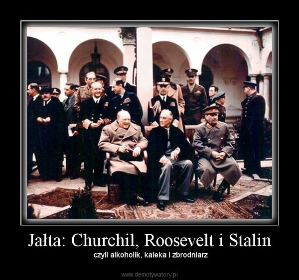 Jałta: Churchil, Roosevelt i Stalin –  czyli alkoholik, kaleka i zbrodniarz