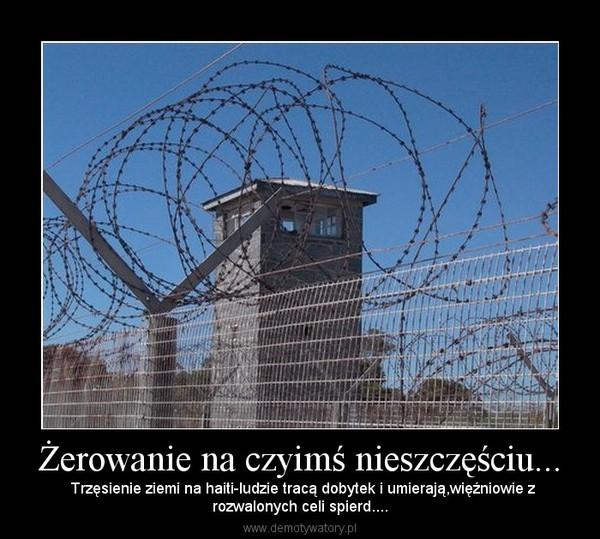 Żerowanie na czyimś nieszczęściu... –  Trzęsienie ziemi na haiti-ludzie tracą dobytek i umierają,więźniowie zrozwalonych celi spierd....