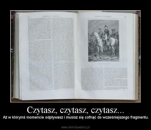 Czytasz, czytasz, czytasz... –  Aż w którymś momencie odpływasz i musisz się cofnąć do wcześniejszego fragmentu.