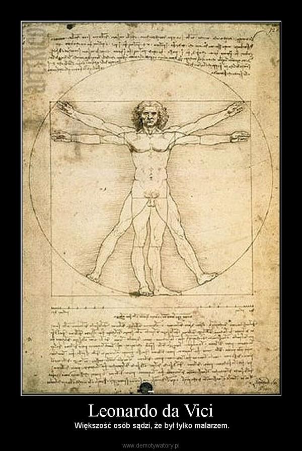 Leonardo da Vici –  Większość osób sądzi, że był tylko malarzem.