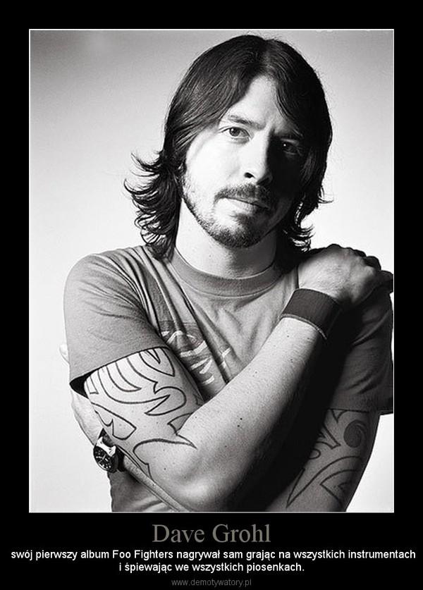 Dave Grohl –  swój pierwszy album Foo Fighters nagrywał sam grając na wszystkich instrumentachi śpiewając we wszystkich piosenkach.