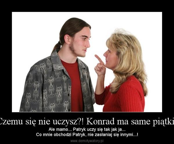 Czemu się nie uczysz?! Konrad ma same piątki! – Ale mamo... Patryk uczy się tak jak ja...Co mnie obchodzi Patryk, nie zasłaniaj się innymi...!