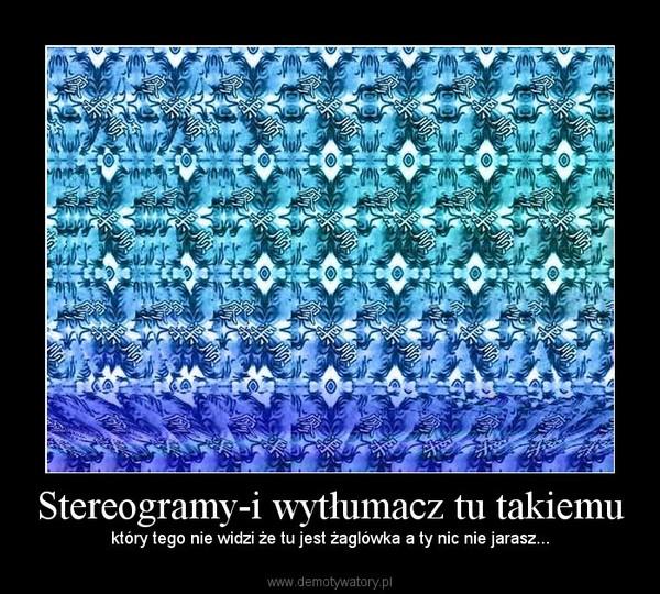 Stereogramy-i wytłumacz tu takiemu – który tego nie widzi że tu jest żaglówka a ty nic nie jarasz...