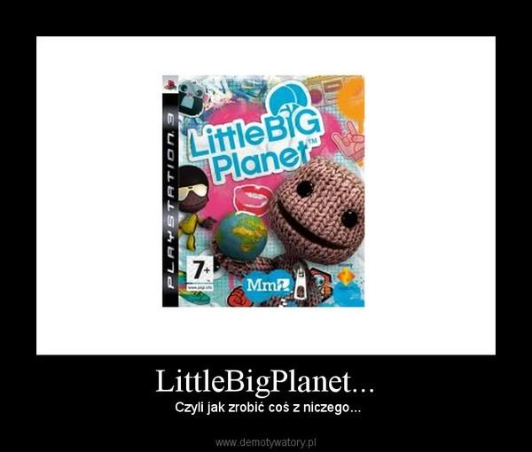 LittleBigPlanet... –  Czyli jak zrobić coś z niczego...