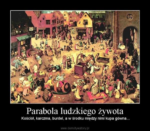 Parabola ludzkiego żywota –  Kościół, karczma, burdel, a w środku między nimi kupa gówna...