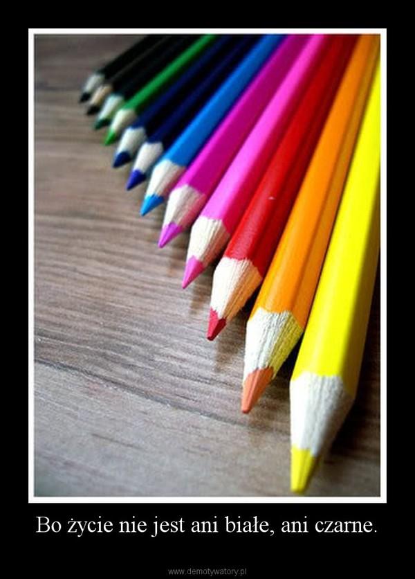Bo życie nie jest ani białe, ani czarne. –