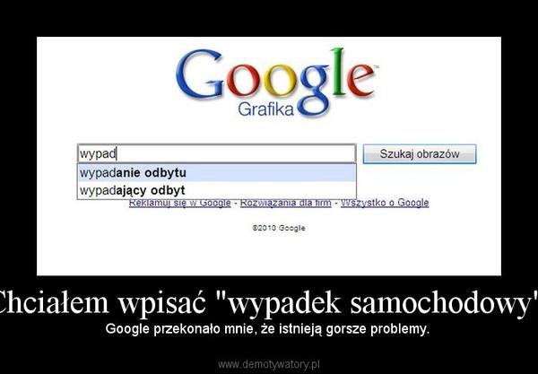 """Chciałem wpisać """"wypadek samochodowy"""". –  Google przekonało mnie, że istnieją gorsze problemy."""