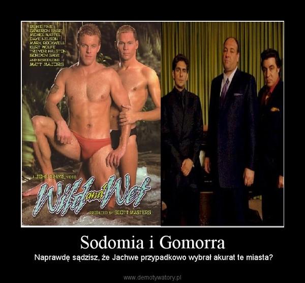 Sodomia i Gomorra –  Naprawdę sądzisz, że Jachwe przypadkowo wybrał akurat te miasta?