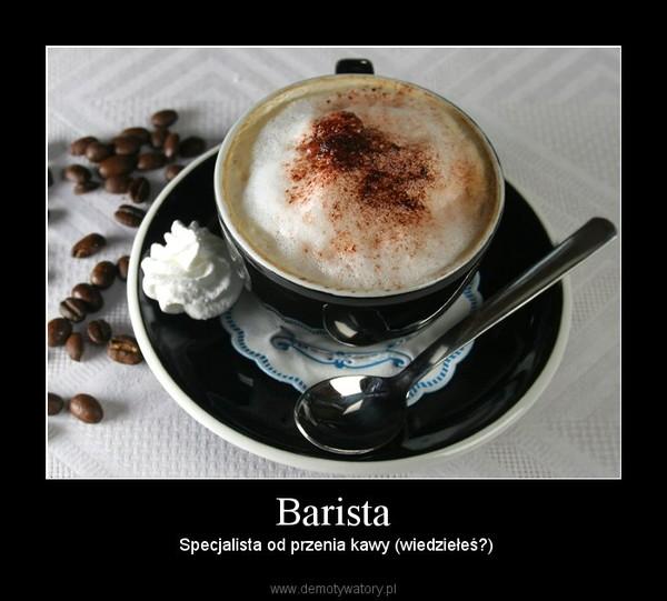 Barista –  Specjalista od przenia kawy (wiedziełeś?)