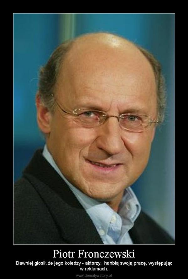 Piotr Fronczewski – Dawniej głosił, że jego koledzy - aktorzy,  hańbią swoją pracę, występującw reklamach.