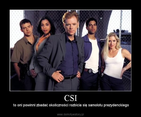 CSI –  to oni powinni zbadać okoliczności rozbicia się samolotu prezydenckiego