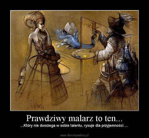 Prawdziwy malarz to ten... – ...Który nie dosrzega w sobie talentu, rysuje dla przyjemności ...