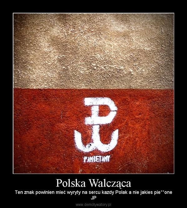 Polska Walcząca – Ten znak powinien mieć wyryty na sercu kazdy Polak a nie jakies pie**oneJP