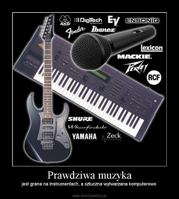 Prawdziwa muzyka –  jest grana na instrumentach, a sztuczna wytwarzana komputerowo