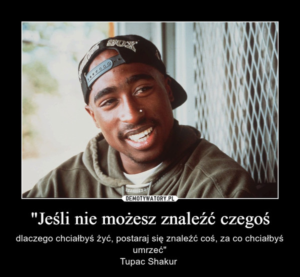 """""""Jeśli nie możesz znaleźć czegoś –  dlaczego chciałbyś żyć, postaraj się znaleźć coś, za co chciałbyś umrzeć""""Tupac Shakur"""