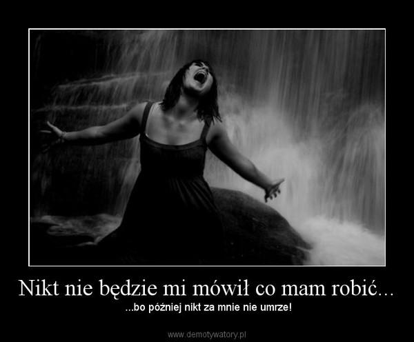 Nikt nie będzie mi mówił co mam robić... –  ...bo później nikt za mnie nie umrze!