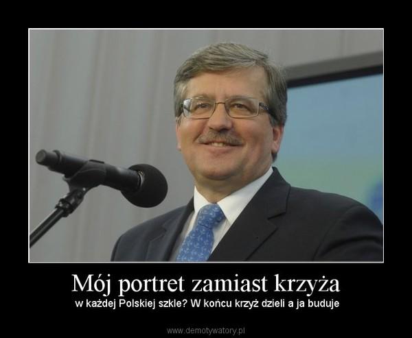 Mój portret zamiast krzyża –  w każdej Polskiej szkle? W końcu krzyż dzieli a ja buduje
