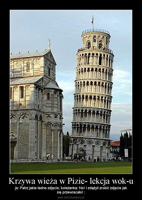 Krzywa wieża w Pizie- lekcja wok-u – ja: Patrz jakie ładne zdjęcie; koleżanka: No! i zdążyli zrobić zdjęcie jaksię przewracało! ;