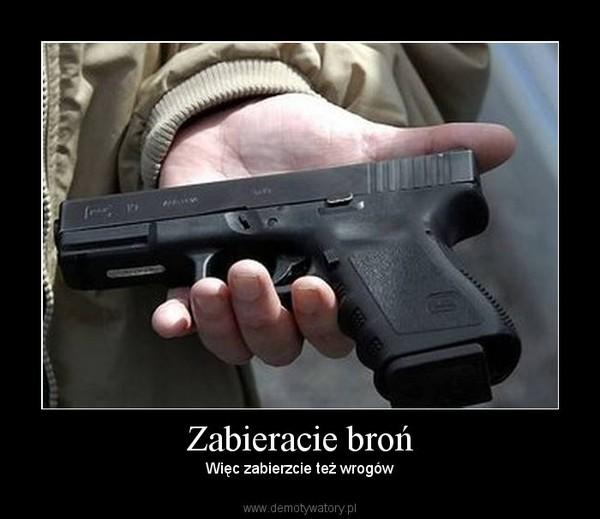 Zabieracie broń – Więc zabierzcie też wrogów
