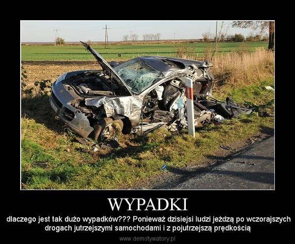 WYPADKI –  dlaczego jest tak dużo wypadków??? Ponieważ dzisiejsi ludzi jeżdzą po wczorajszychdrogach jutrzejszymi samochodami i z pojutrzejszą prędkością