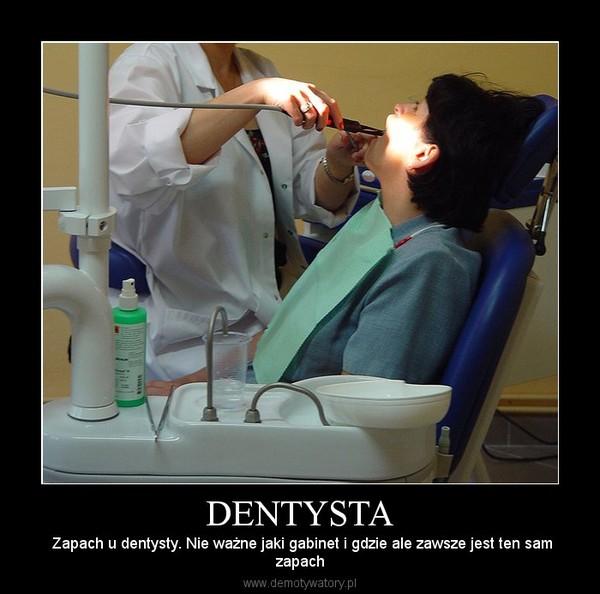 DENTYSTA – Zapach u dentysty. Nie ważne jaki gabinet i gdzie ale zawsze jest ten samzapach