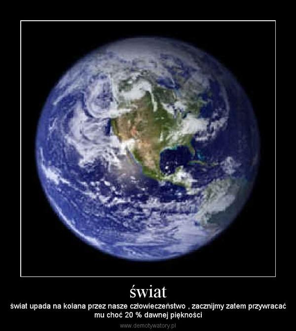 świat – świat upada na kolana przez nasze człowieczeństwo , zacznijmy zatem przywracaćmu choć 20 % dawnej piękności
