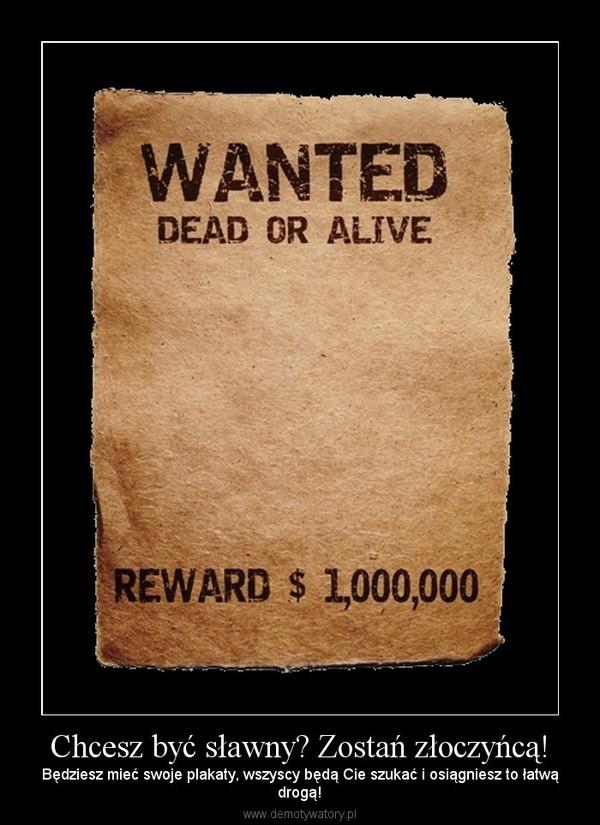 Chcesz być sławny? Zostań złoczyńcą! – Będziesz mieć swoje plakaty, wszyscy będą Cie szukać i osiągniesz to łatwądrogą!