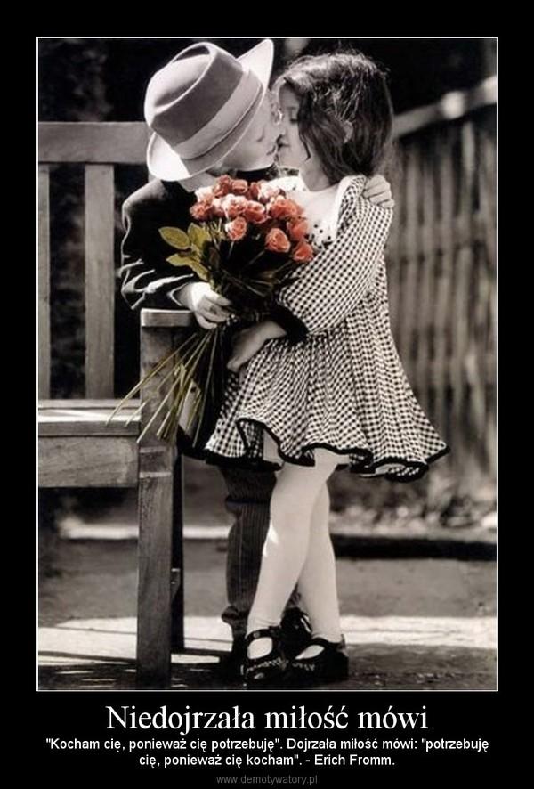 """Niedojrzała miłość mówi – """"Kocham cię, ponieważ cię potrzebuję"""". Dojrzała miłość mówi: """"potrzebujęcię, ponieważ cię kocham"""". - Erich Fromm."""