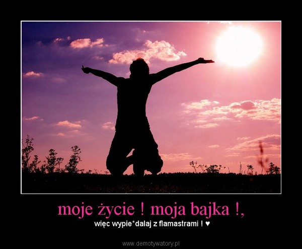moje życie ! moja bajka !, – więc wypie*dalaj z flamastrami ! ♥