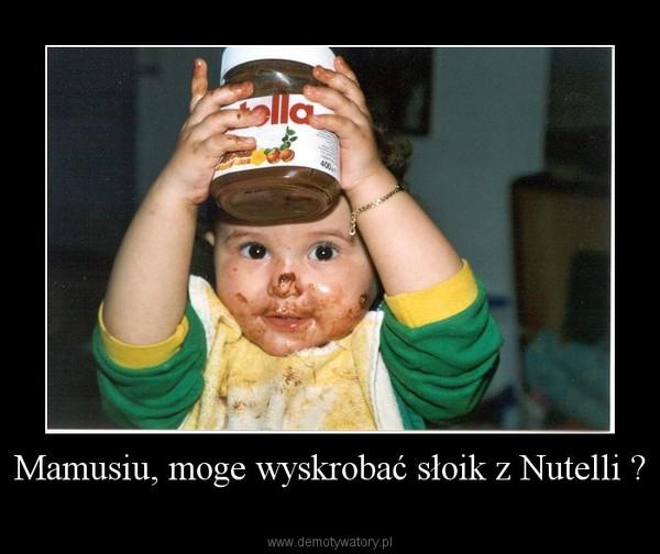 Mamusiu, moge wyskrobać słoik z Nutelli ? –