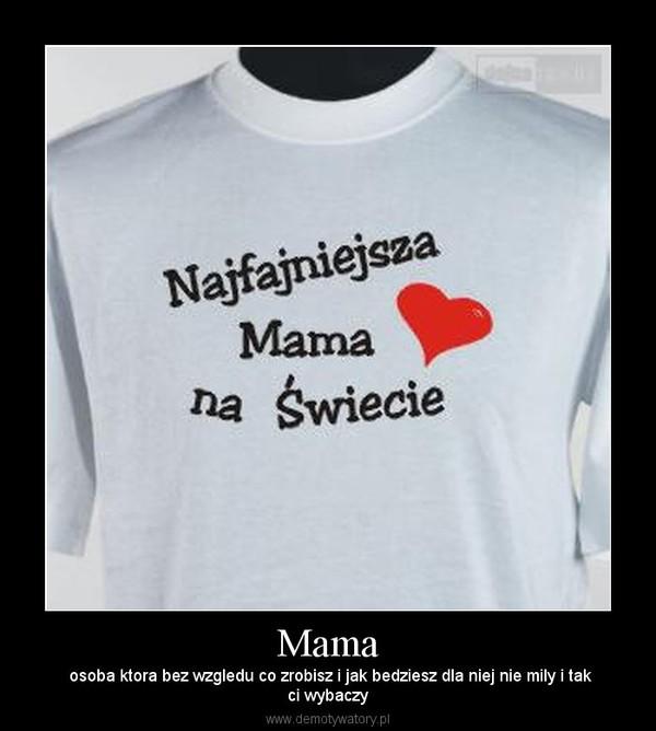 Mama – osoba ktora bez wzgledu co zrobisz i jak bedziesz dla niej nie mily i takci wybaczy