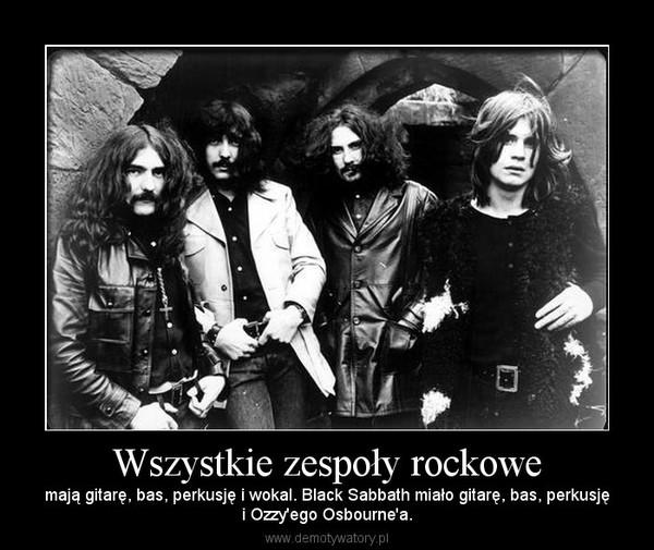 Wszystkie zespoły rockowe – mają gitarę, bas, perkusję i wokal. Black Sabbath miało gitarę, bas, perkusjęi Ozzy'ego Osbourne'a.