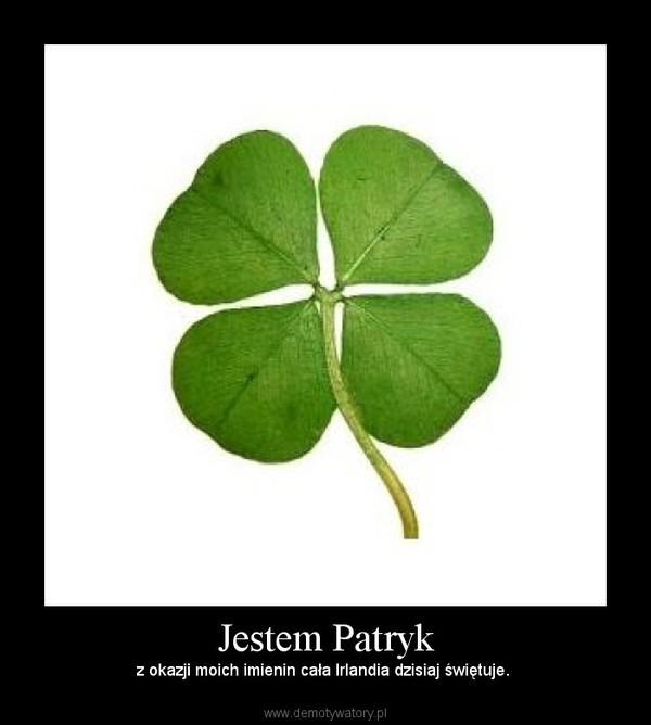 Jestem Patryk – z okazji moich imienin cała Irlandia dzisiaj świętuje.