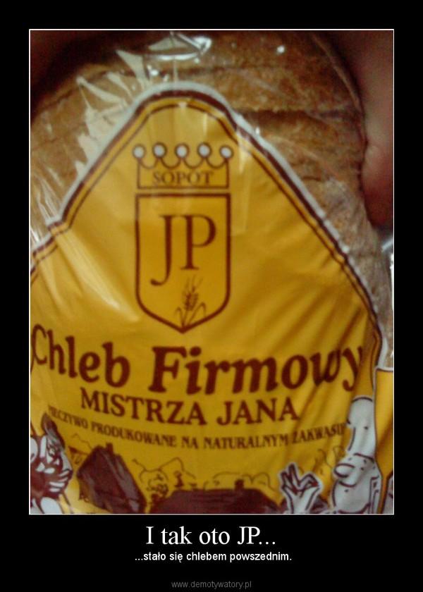 I tak oto JP... – ...stało się chlebem powszednim.