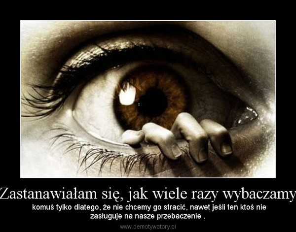 Zastanawiałam się, jak wiele razy wybaczamy – komuś tylko dlatego, że nie chcemy go stracić, nawet jeśli ten ktoś niezasługuje na nasze przebaczenie .