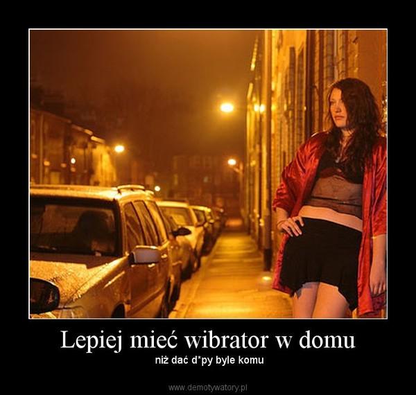 Lepiej mieć wibrator w domu – niż dać d*py byle komu