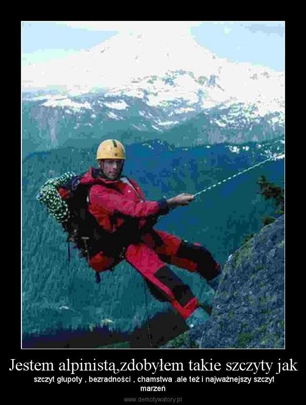 Jestem alpinistą,zdobyłem takie szczyty jak – szczyt głupoty , bezradności , chamstwa .ale też i najważnejszy szczytmarzeń