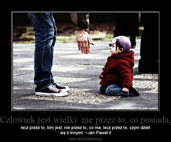 Człowiek jest wielki  nie przez to, co posiada, – lecz przez to, kim jest; nie przez to, co ma, lecz przez to, czym dzielisię z innymi. ~Jan Paweł II
