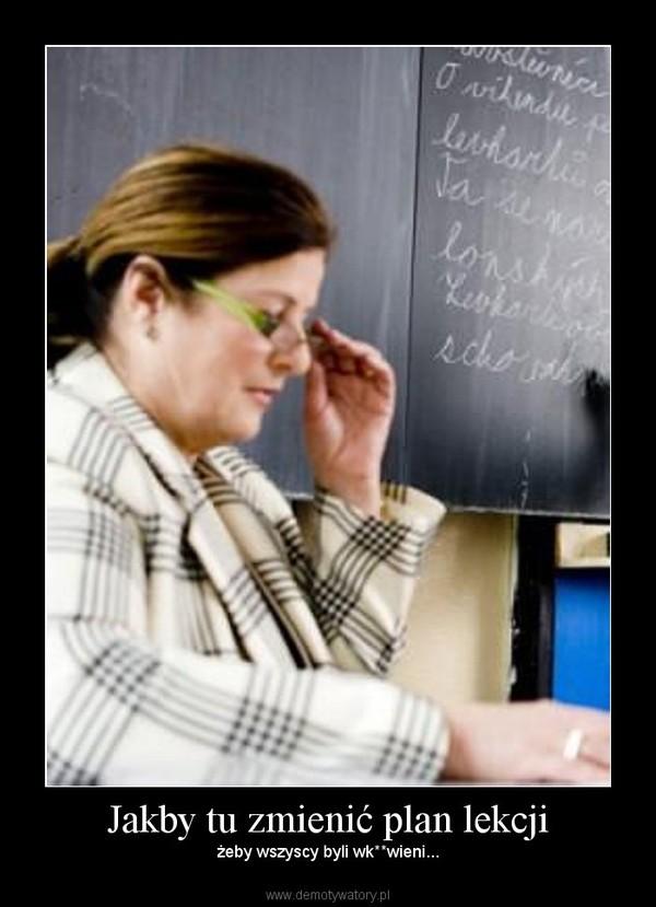 Jakby tu zmienić plan lekcji – żeby wszyscy byli wk**wieni...
