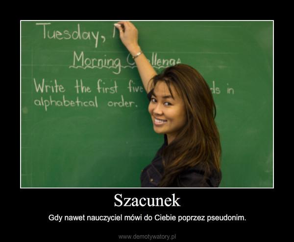 Szacunek – Gdy nawet nauczyciel mówi do Ciebie poprzez pseudonim.